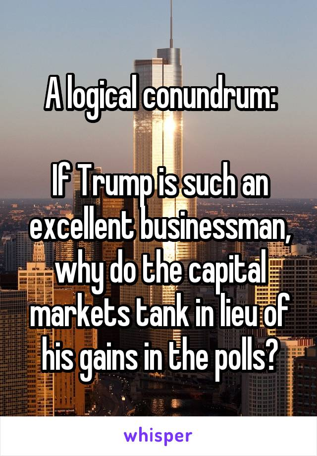 A logical conundrum:  If Trump is such an excellent businessman, why do the capital markets tank in lieu of his gains in the polls?
