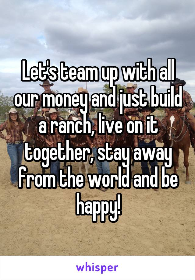 Let's team up with all our money and just build a ranch, live on it together, stay away from the world and be happy!
