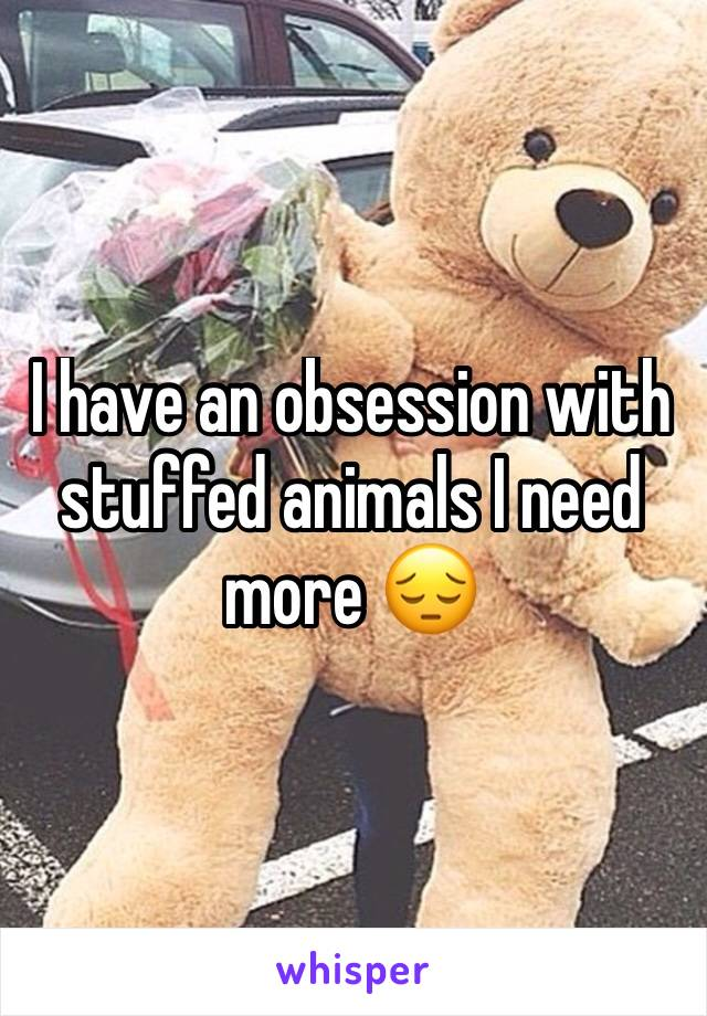 I have an obsession with stuffed animals I need more 😔