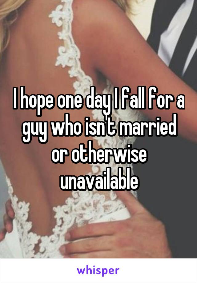 I hope one day I fall for a guy who isn't married or otherwise unavailable