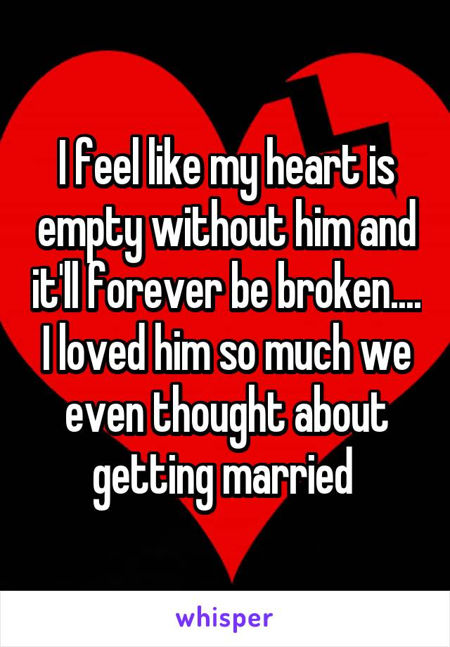 I feel like my heart is empty without him and it'll forever be broken.... I loved him so much we even thought about getting married