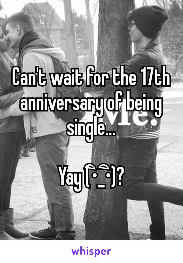 Can't wait for the 17th anniversary of being single...  Yay (•ิ_•ิ)?