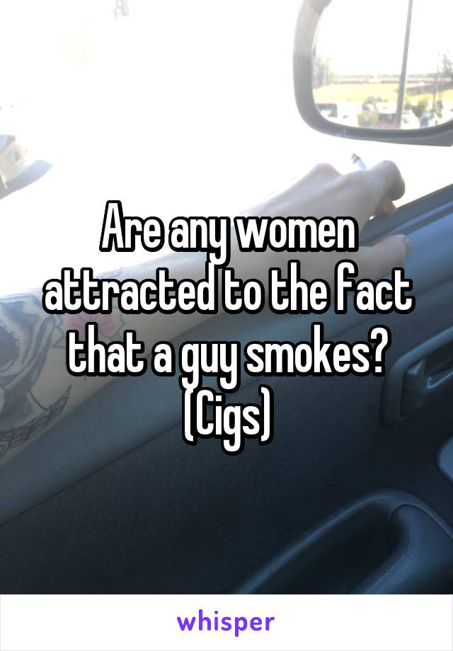 Are any women attracted to the fact that a guy smokes? (Cigs)