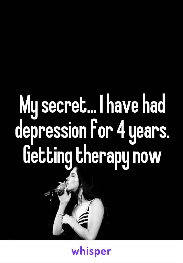 My secret... I have had depression for 4 years. Getting therapy now