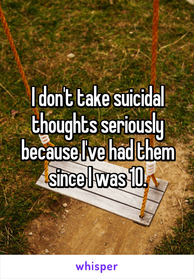 I don't take suicidal thoughts seriously because I've had them since I was 10.
