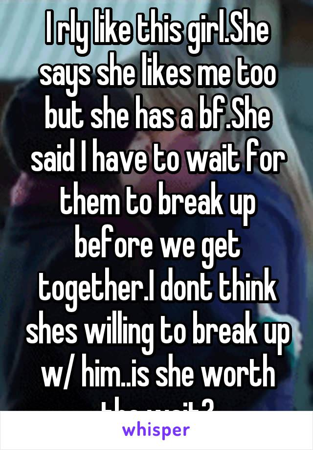 I rly like this girl.She says she likes me too but she has a bf.She said I have to wait for them to break up before we get together.I dont think shes willing to break up w/ him..is she worth the wait?