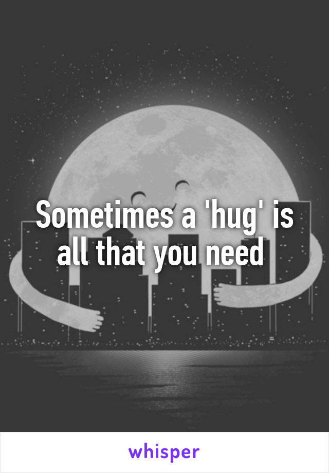 Sometimes a 'hug' is all that you need