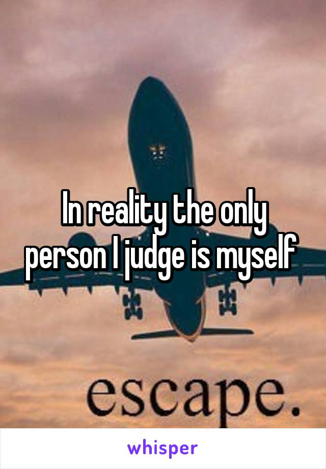 In reality the only person I judge is myself