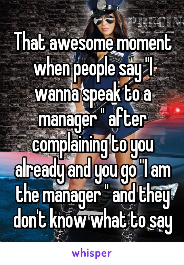 """That awesome moment when people say """"I wanna speak to a manager """" after complaining to you already and you go """"I am the manager """" and they don't know what to say"""