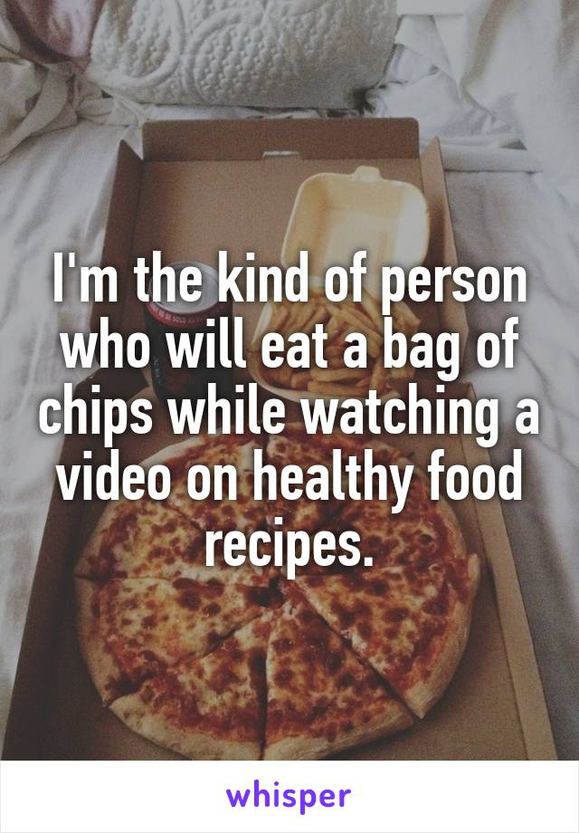 I'm the kind of person who will eat a bag of chips while watching a video on healthy food recipes.