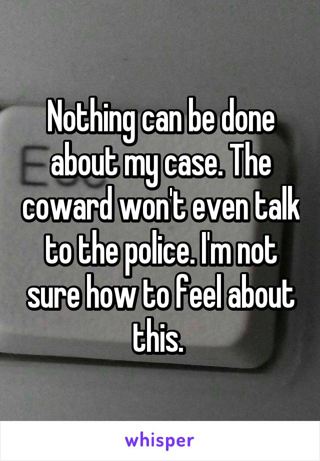 Nothing can be done about my case. The coward won't even talk to the police. I'm not sure how to feel about this.