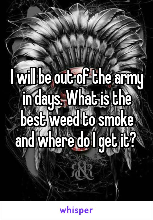 I will be out of the army in days. What is the best weed to smoke and where do I get it?