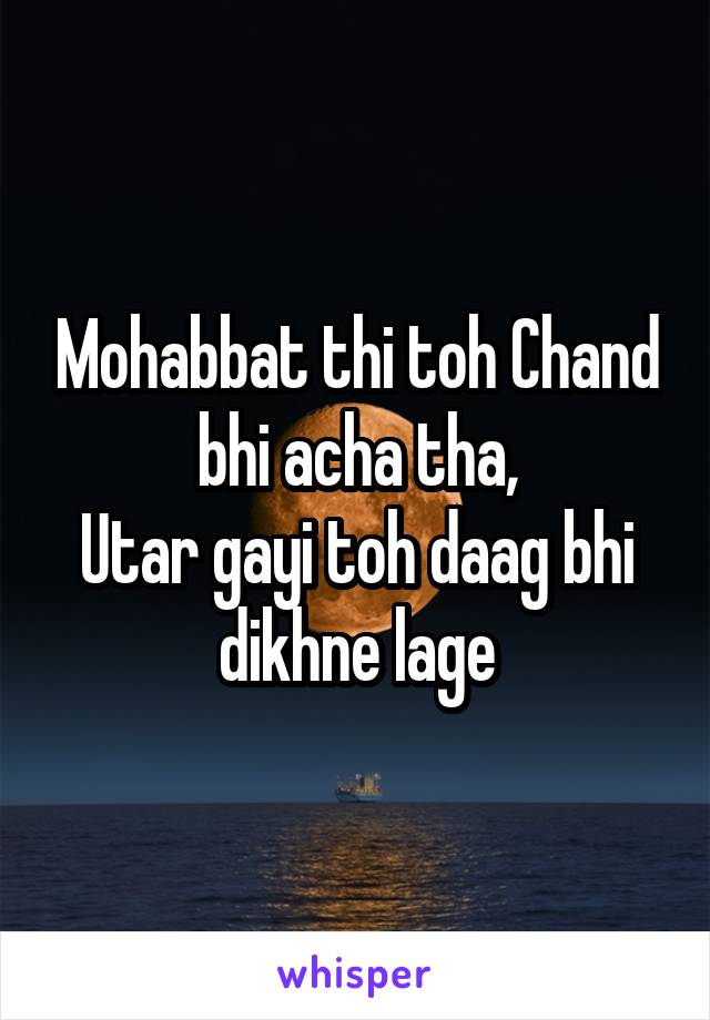 Mohabbat thi toh Chand bhi acha tha, Utar gayi toh daag bhi dikhne lage