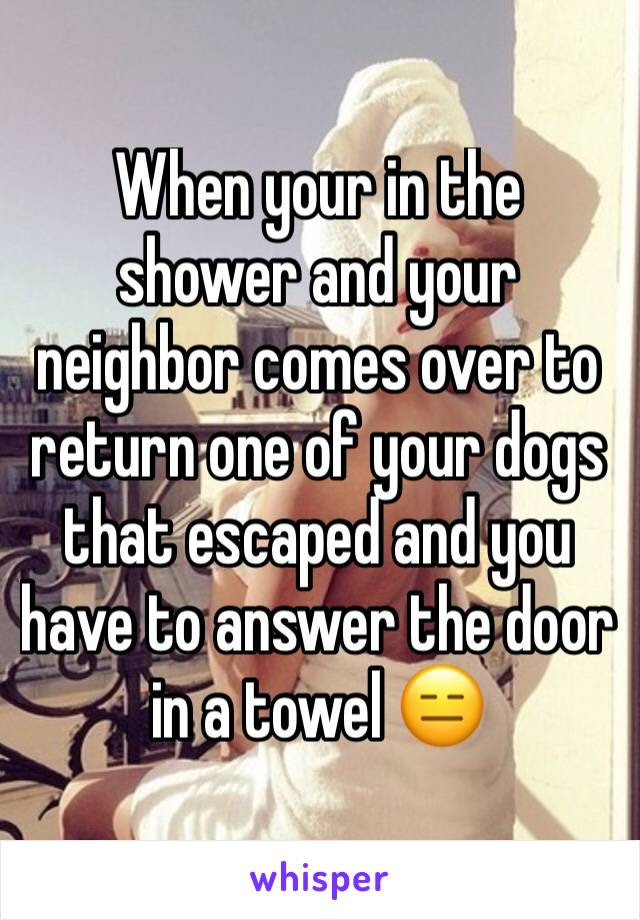 When your in the shower and your neighbor comes over to return one of your dogs that escaped and you have to answer the door in a towel 😑