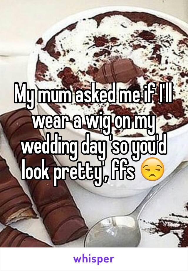 My mum asked me if I'll wear a wig on my wedding day 'so you'd look pretty', ffs 😒