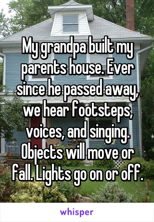 My grandpa built my parents house. Ever since he passed away, we hear footsteps, voices, and singing. Objects will move or fall. Lights go on or off.