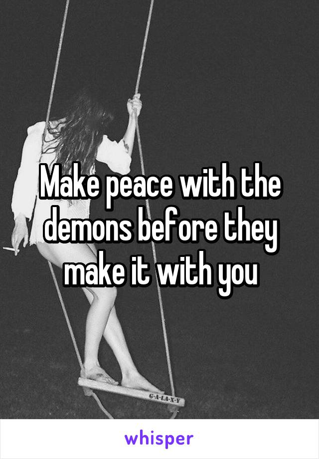 Make peace with the demons before they make it with you
