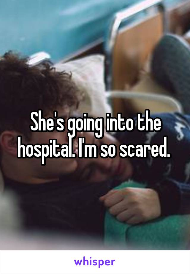 She's going into the hospital. I'm so scared.