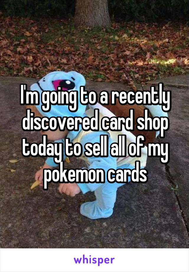 I'm going to a recently discovered card shop today to sell all of my pokemon cards
