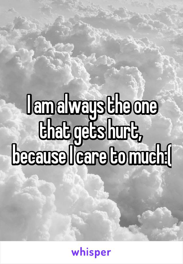 I am always the one that gets hurt,  because I care to much:(