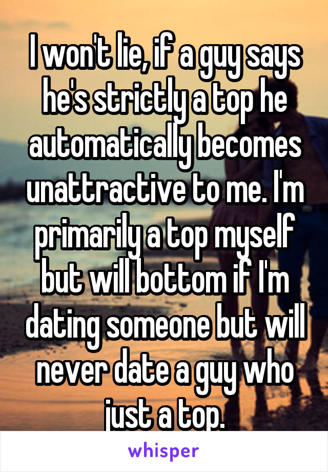 I won't lie, if a guy says he's strictly a top he automatically becomes unattractive to me. I'm primarily a top myself but will bottom if I'm dating someone but will never date a guy who just a top.