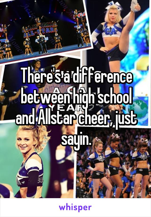 There's a difference between high school and Allstar cheer, just sayin.