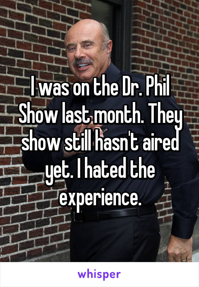 I was on the Dr. Phil Show last month. They show still hasn't aired yet. I hated the experience.