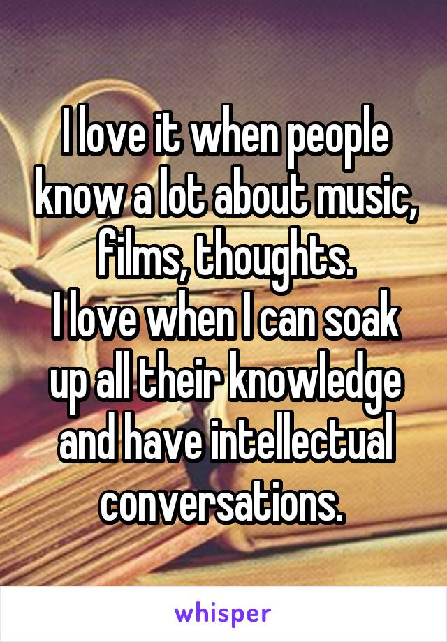 I love it when people know a lot about music, films, thoughts. I love when I can soak up all their knowledge and have intellectual conversations.