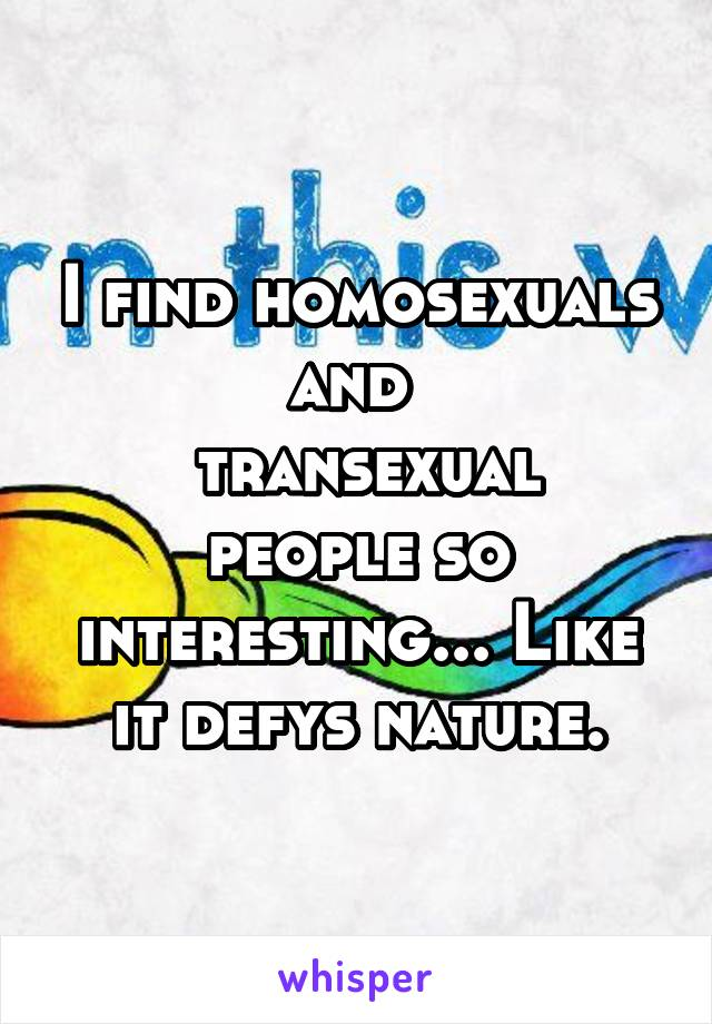 I find homosexuals and   transexual people so interesting... Like it defys nature.
