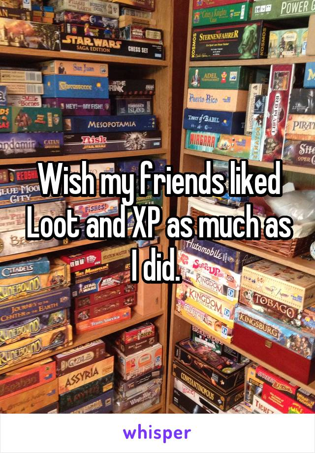 Wish my friends liked Loot and XP as much as I did.