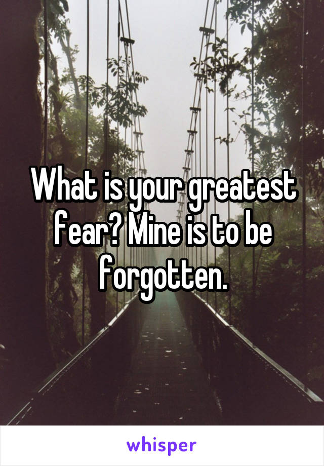 What is your greatest fear? Mine is to be forgotten.