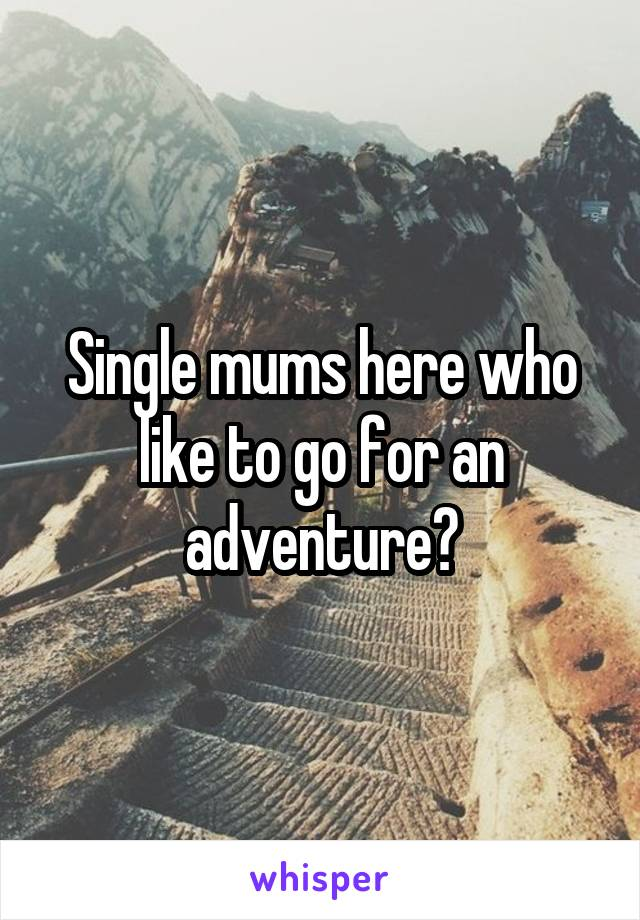Single mums here who like to go for an adventure?