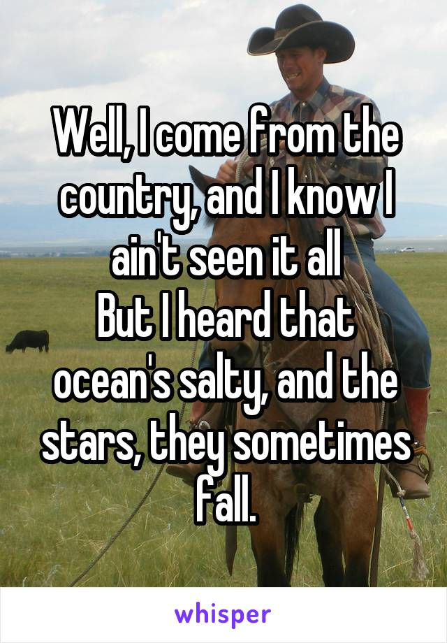 Well, I come from the country, and I know I ain't seen it all But I heard that ocean's salty, and the stars, they sometimes fall.