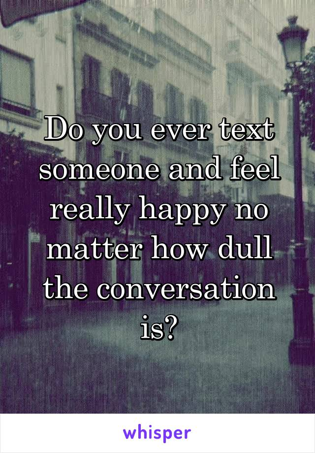 Do you ever text someone and feel really happy no matter how dull the conversation is?