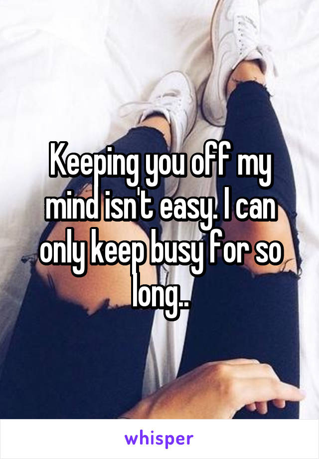 Keeping you off my mind isn't easy. I can only keep busy for so long..