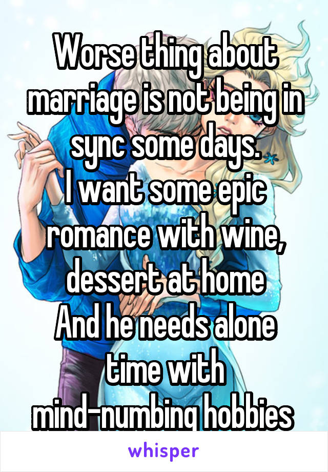 Worse thing about marriage is not being in sync some days. I want some epic romance with wine, dessert at home And he needs alone time with mind-numbing hobbies