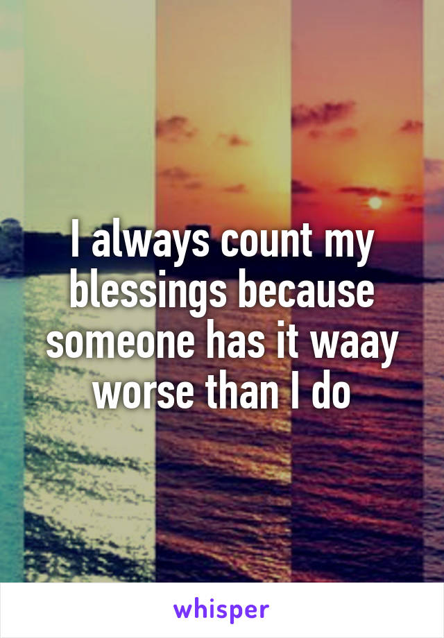 I always count my blessings because someone has it waay worse than I do