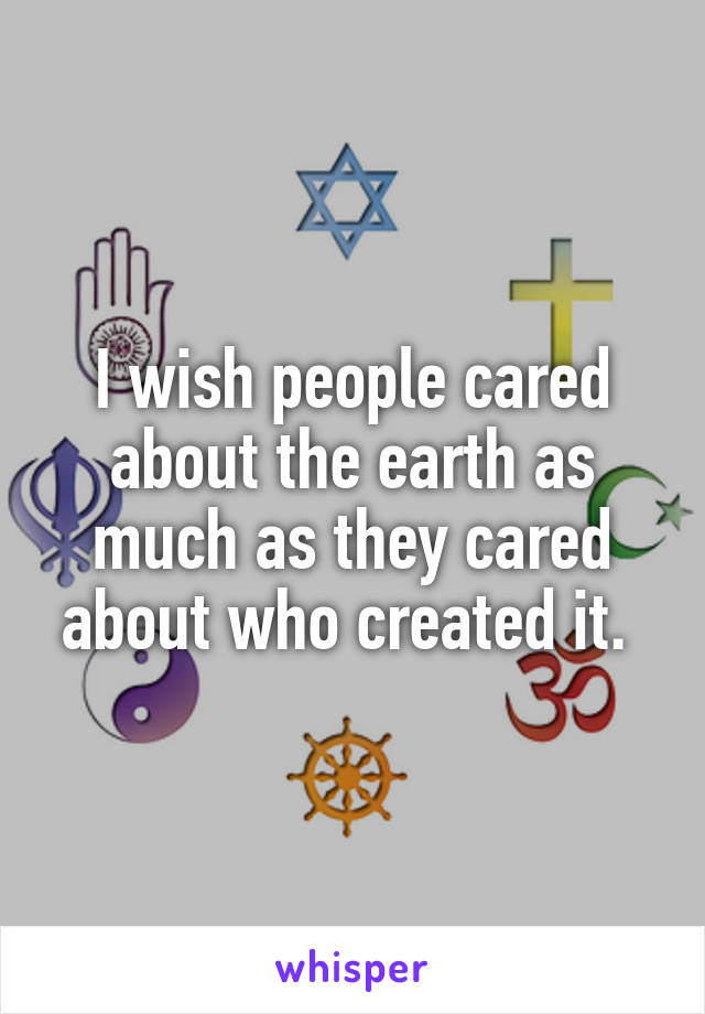 I wish people cared about the earth as much as they cared about who created it.