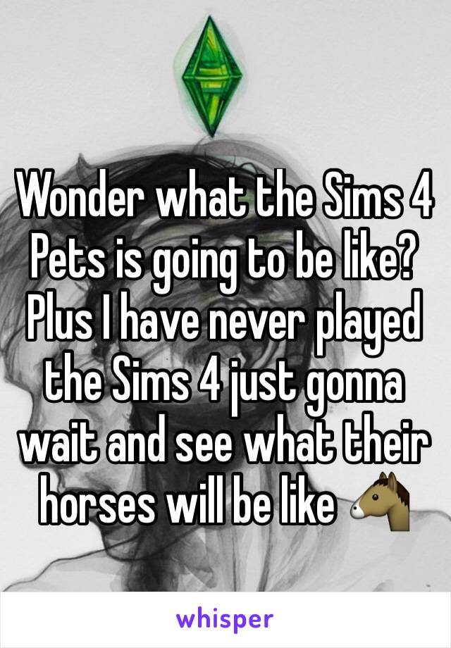 Wonder what the Sims 4 Pets is going to be like? Plus I have never played the Sims 4 just gonna wait and see what their horses will be like 🐴