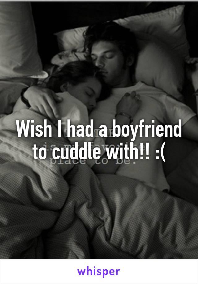 Wish I had a boyfriend to cuddle with!! :(