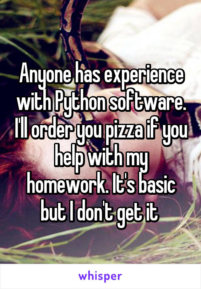 Anyone has experience with Python software. I'll order you pizza if you help with my homework. It's basic but I don't get it