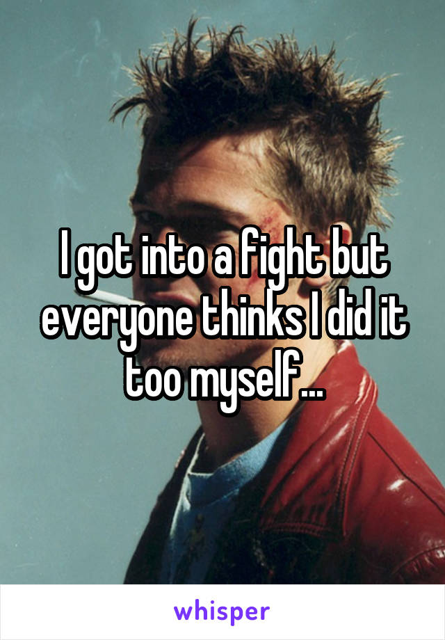 I got into a fight but everyone thinks I did it too myself...