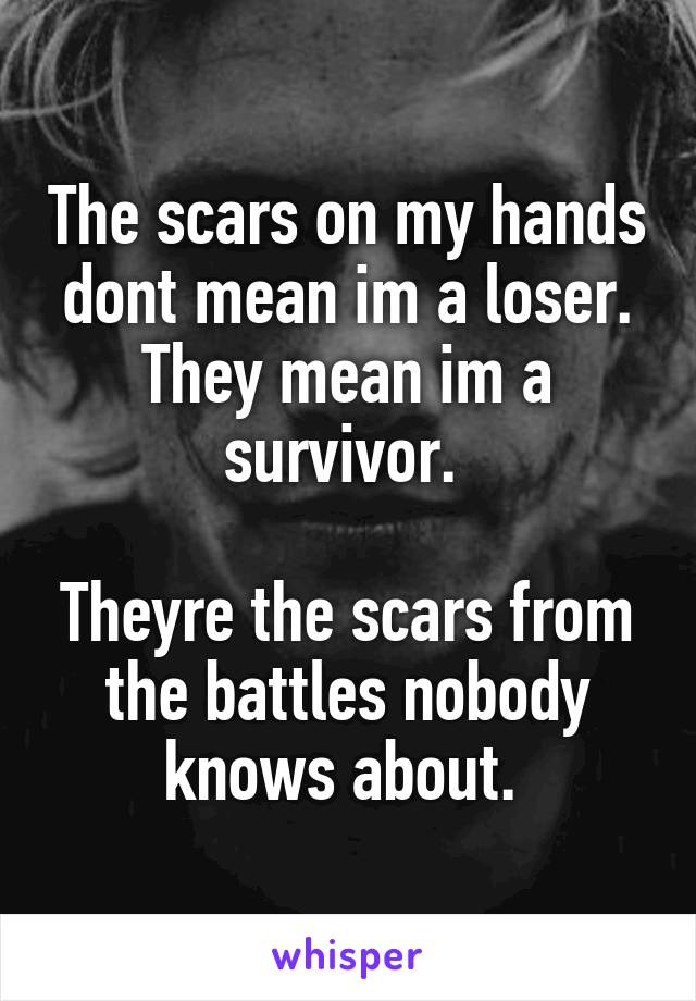 The scars on my hands dont mean im a loser. They mean im a survivor.   Theyre the scars from the battles nobody knows about.