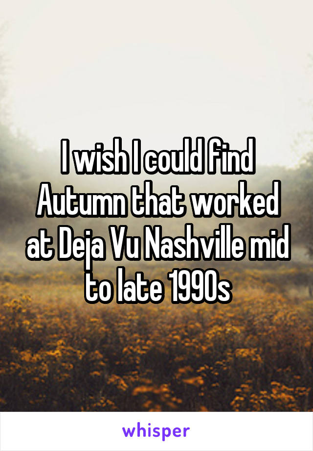 I wish I could find Autumn that worked at Deja Vu Nashville mid to late 1990s