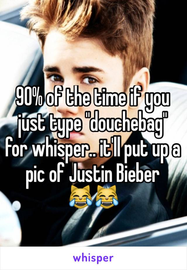 """90% of the time if you just type """"douchebag"""" for whisper.. it'll put up a pic of Justin Bieber    😹😹"""