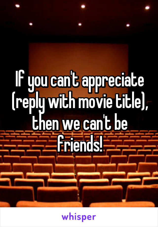If you can't appreciate (reply with movie title), then we can't be friends!