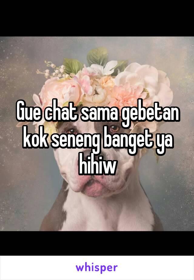 Gue chat sama gebetan kok seneng banget ya hihiw
