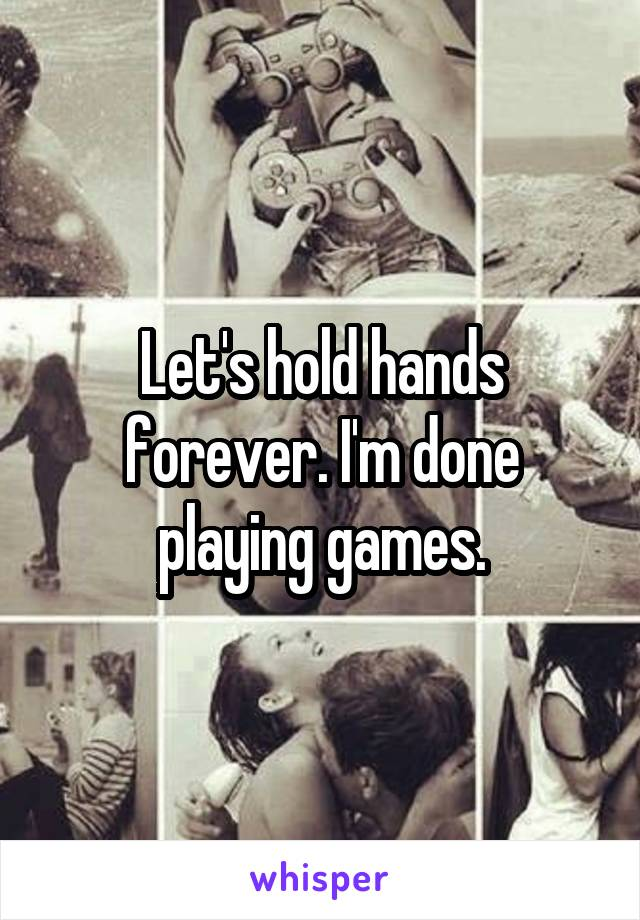 Let's hold hands forever. I'm done playing games.