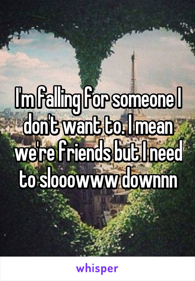 I'm falling for someone I don't want to. I mean we're friends but I need to slooowww downnn