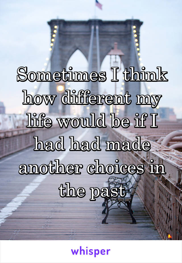 Sometimes I think how different my life would be if I had had made another choices in the past